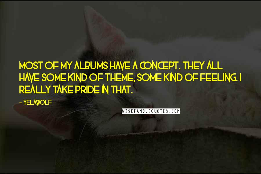 Yelawolf quotes: Most of my albums have a concept. They all have some kind of theme, some kind of feeling. I really take pride in that.
