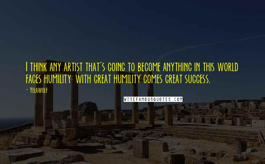 Yelawolf quotes: I think any artist that's going to become anything in this world faces humility: with great humility comes great success.