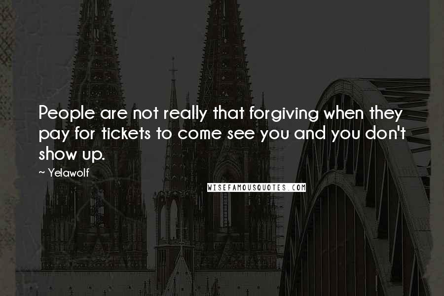 Yelawolf quotes: People are not really that forgiving when they pay for tickets to come see you and you don't show up.