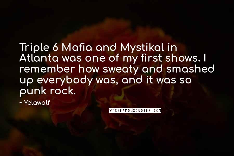 Yelawolf quotes: Triple 6 Mafia and Mystikal in Atlanta was one of my first shows. I remember how sweaty and smashed up everybody was, and it was so punk rock.