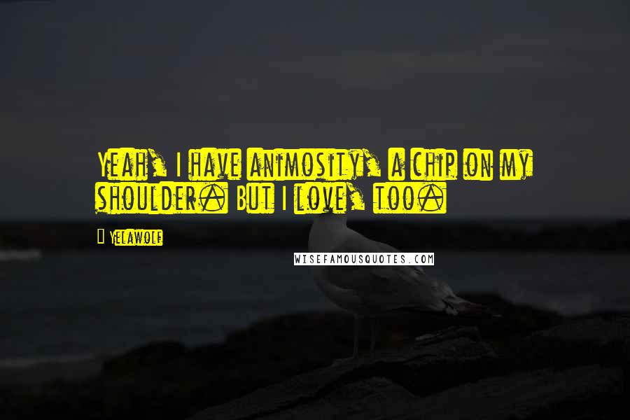 Yelawolf quotes: Yeah, I have animosity, a chip on my shoulder. But I love, too.