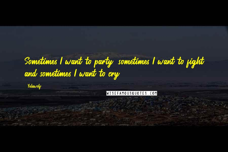 Yelawolf quotes: Sometimes I want to party, sometimes I want to fight and sometimes I want to cry.