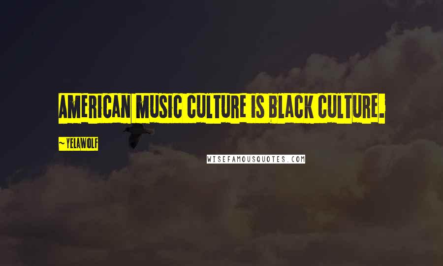Yelawolf quotes: American music culture is black culture.