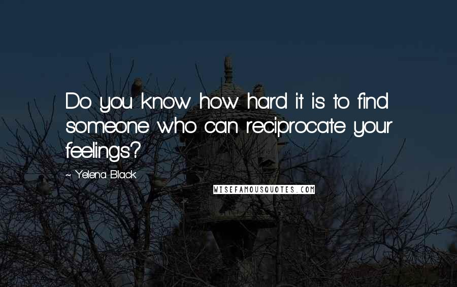 Yelena Black quotes: Do you know how hard it is to find someone who can reciprocate your feelings?