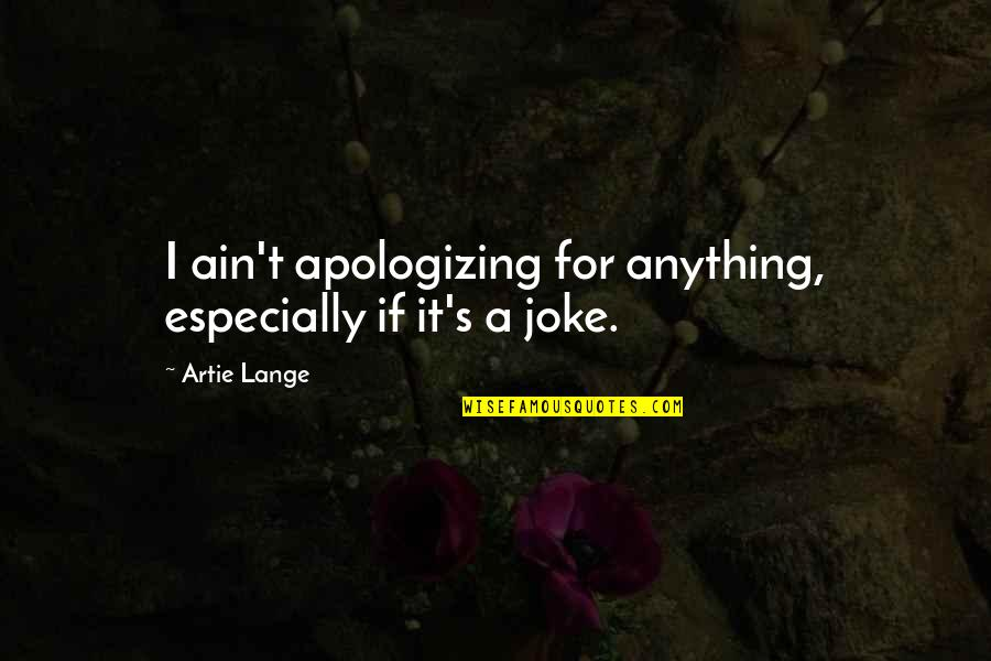 Yella Bone Quotes By Artie Lange: I ain't apologizing for anything, especially if it's