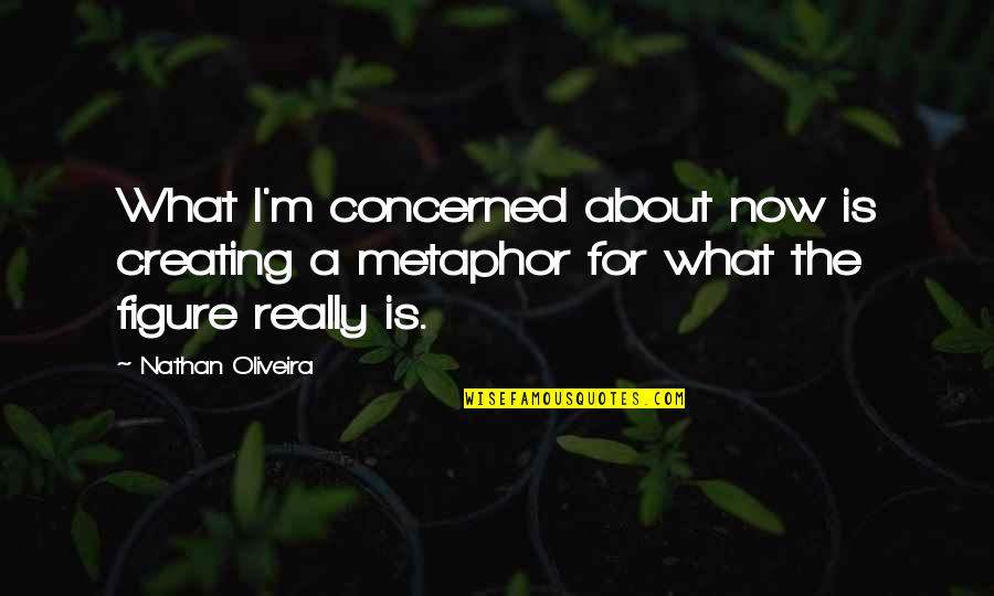 Yella Bone Quotes By Nathan Oliveira: What I'm concerned about now is creating a