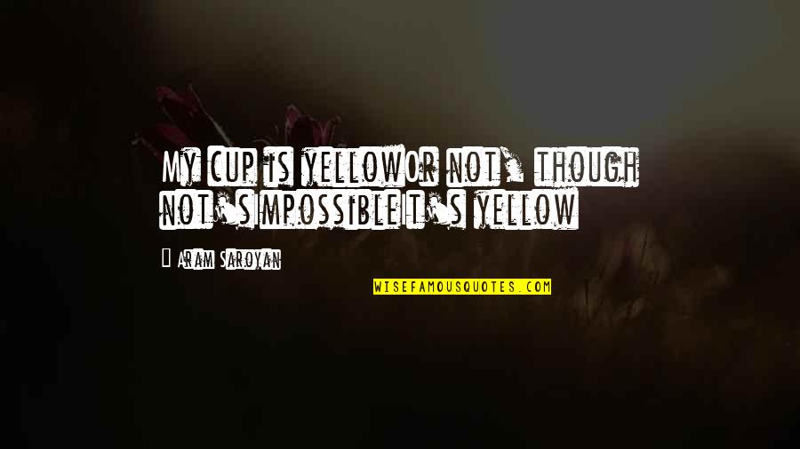 Yellow Quotes By Aram Saroyan: My cup is yellowOr not, though not'sImpossibleIt's yellow