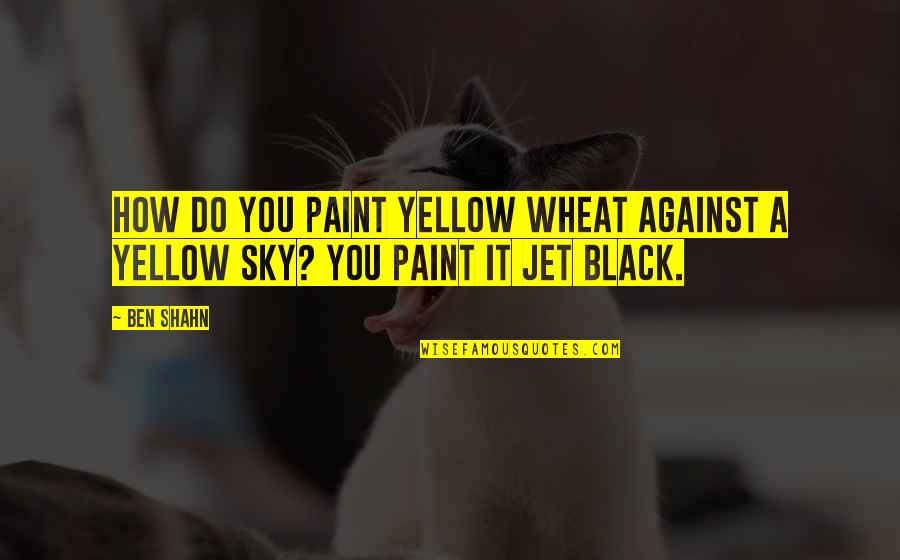 Yellow Quotes By Ben Shahn: How do you paint yellow wheat against a