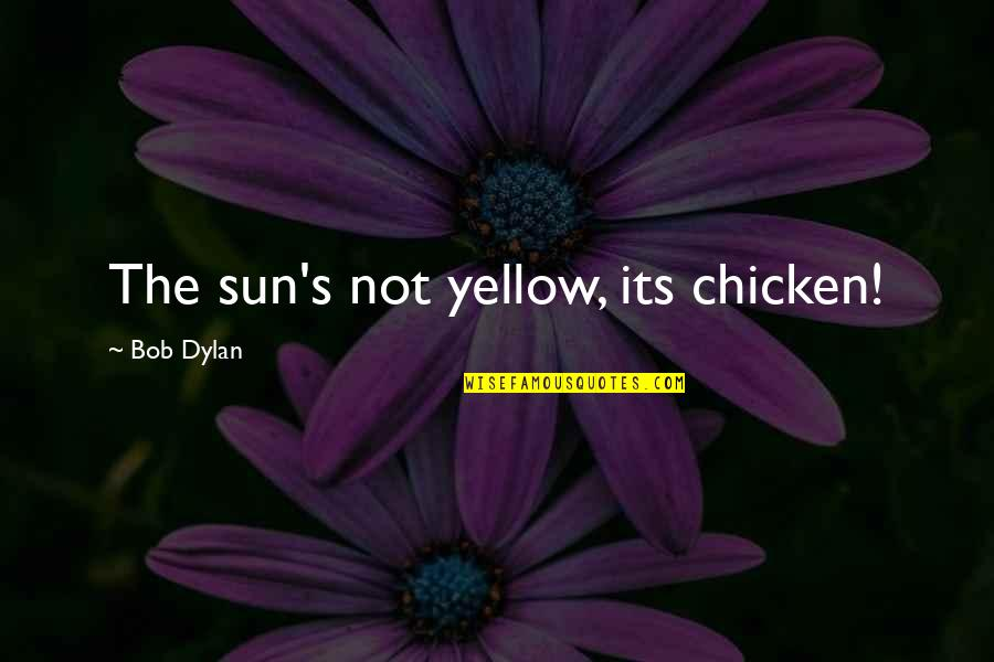 Yellow Quotes By Bob Dylan: The sun's not yellow, its chicken!