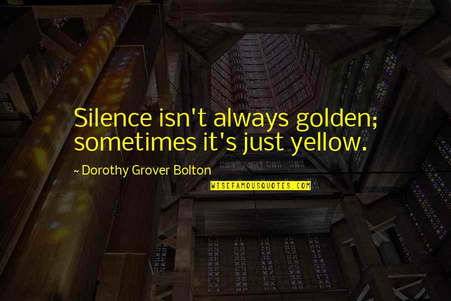 Yellow Quotes By Dorothy Grover Bolton: Silence isn't always golden; sometimes it's just yellow.
