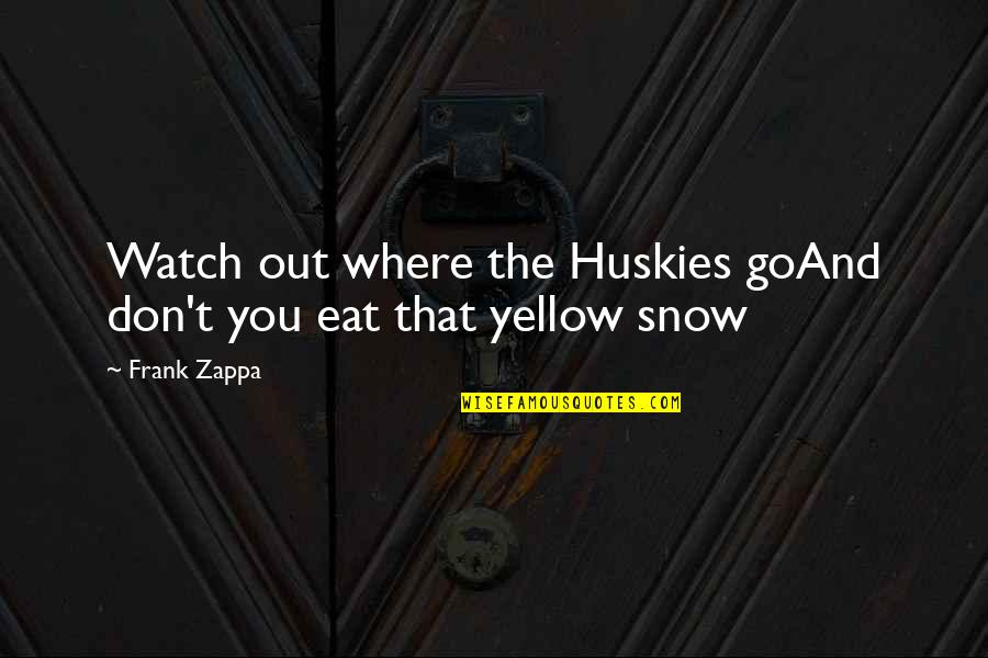 Yellow Quotes By Frank Zappa: Watch out where the Huskies goAnd don't you