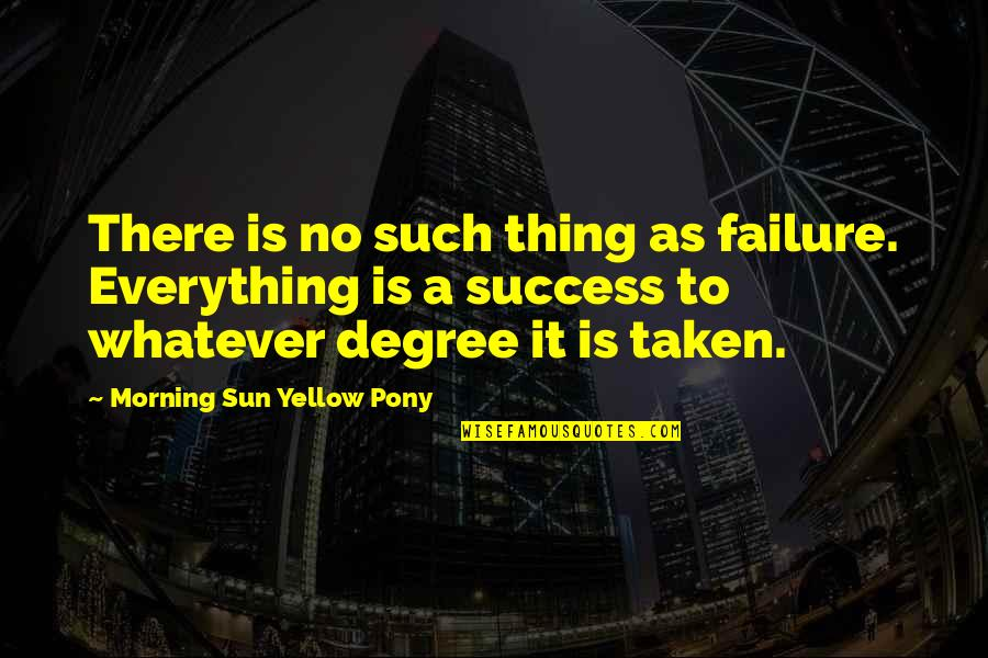 Yellow Quotes By Morning Sun Yellow Pony: There is no such thing as failure. Everything