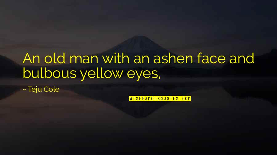 Yellow Quotes By Teju Cole: An old man with an ashen face and