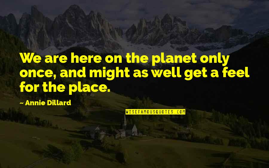 Yellowbeard Quotes By Annie Dillard: We are here on the planet only once,