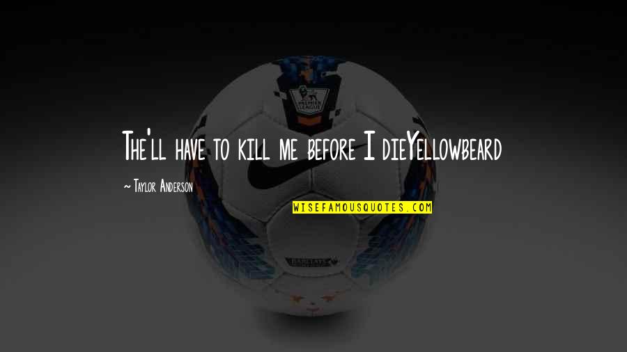 Yellowbeard Quotes By Taylor Anderson: The'll have to kill me before I dieYellowbeard