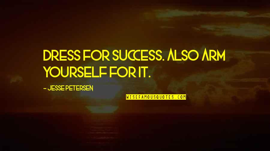 Yemeni Quotes By Jesse Petersen: Dress for success. Also arm yourself for it.