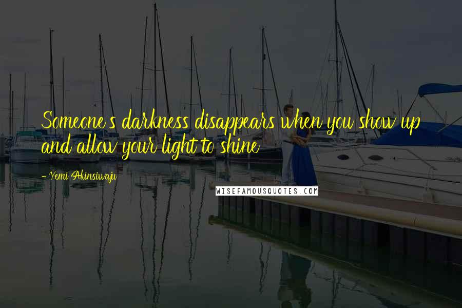 Yemi Akinsiwaju quotes: Someone's darkness disappears when you show up and allow your light to shine