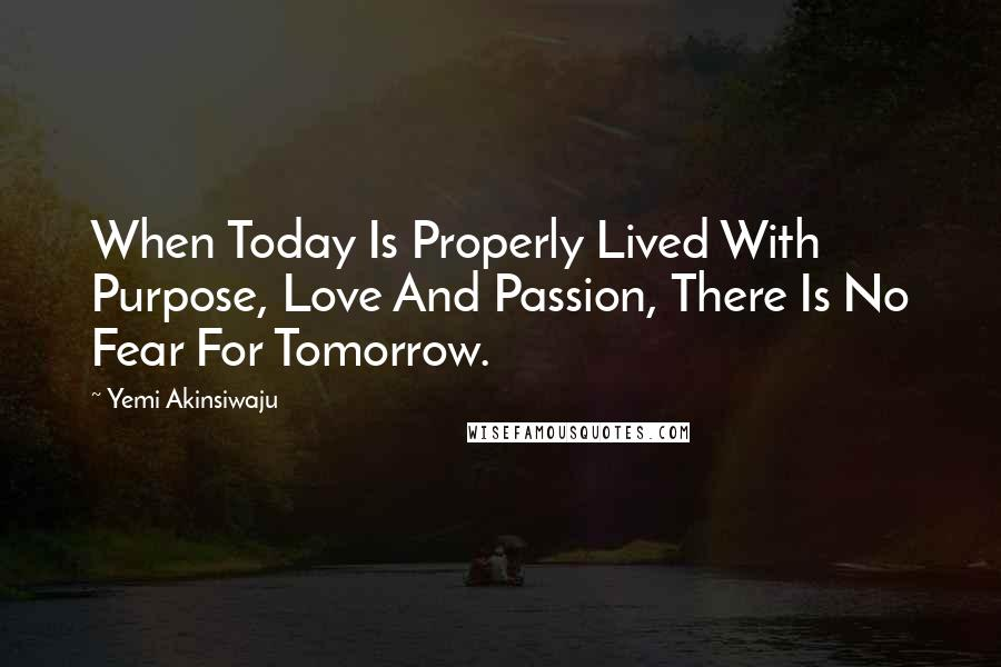 Yemi Akinsiwaju quotes: When Today Is Properly Lived With Purpose, Love And Passion, There Is No Fear For Tomorrow.