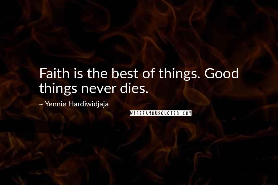 Yennie Hardiwidjaja quotes: Faith is the best of things. Good things never dies.