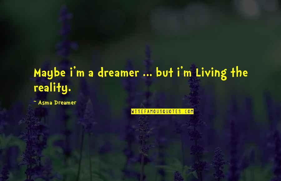 Yes I Am A Dreamer Quotes By Asma Dreamer: Maybe i'm a dreamer ... but i'm Living