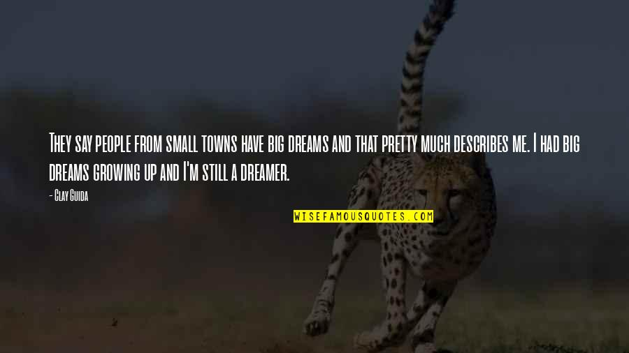 Yes I Am A Dreamer Quotes By Clay Guida: They say people from small towns have big