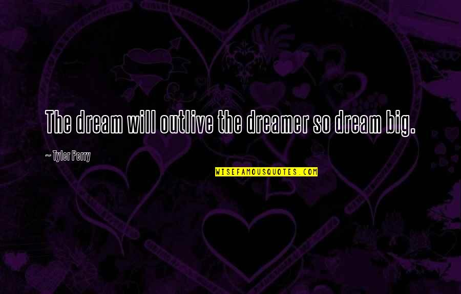 Yes I Am A Dreamer Quotes By Tyler Perry: The dream will outlive the dreamer so dream