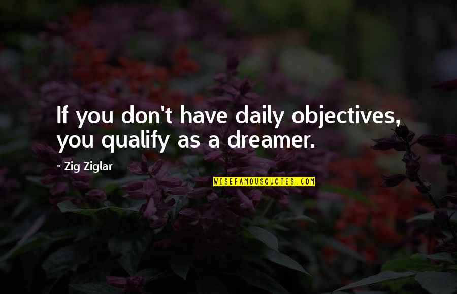 Yes I Am A Dreamer Quotes By Zig Ziglar: If you don't have daily objectives, you qualify