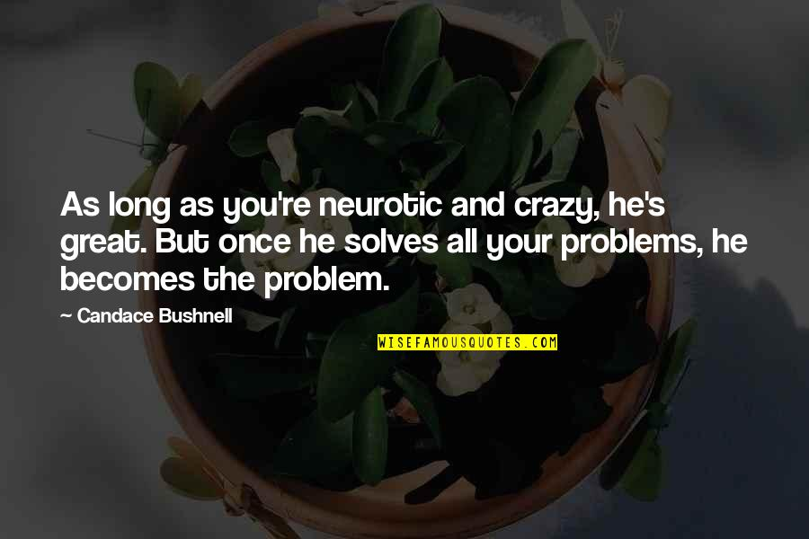 Yes I'm Crazy Quotes By Candace Bushnell: As long as you're neurotic and crazy, he's
