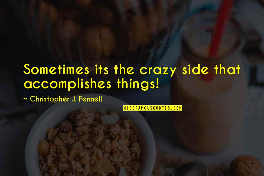 Yes I'm Crazy Quotes By Christopher J. Fennell: Sometimes its the crazy side that accomplishes things!