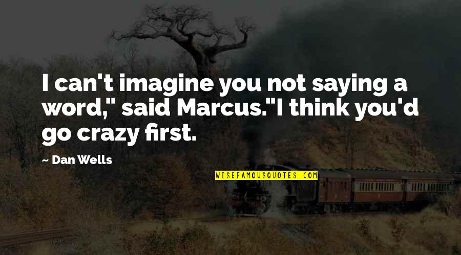 """Yes I'm Crazy Quotes By Dan Wells: I can't imagine you not saying a word,"""""""