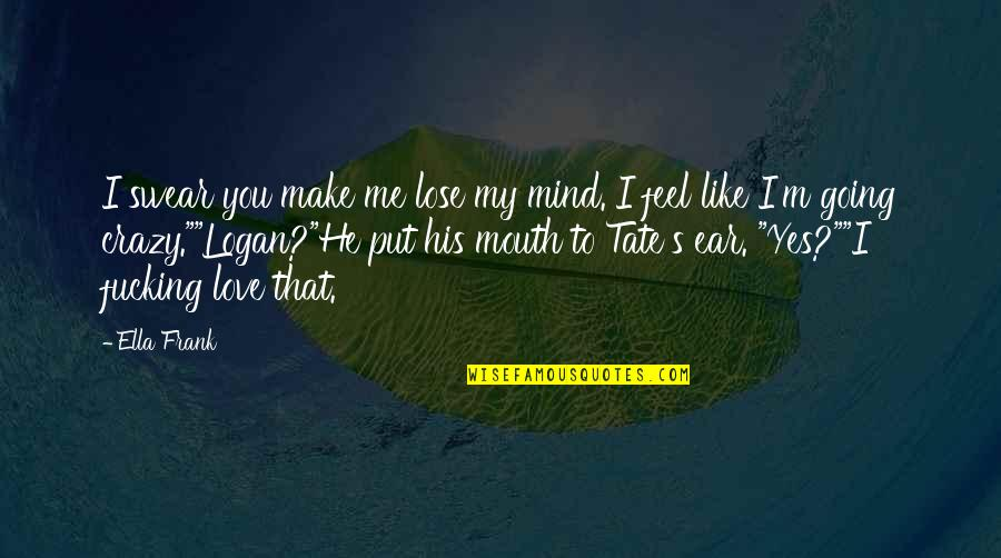 Yes I'm Crazy Quotes By Ella Frank: I swear you make me lose my mind.
