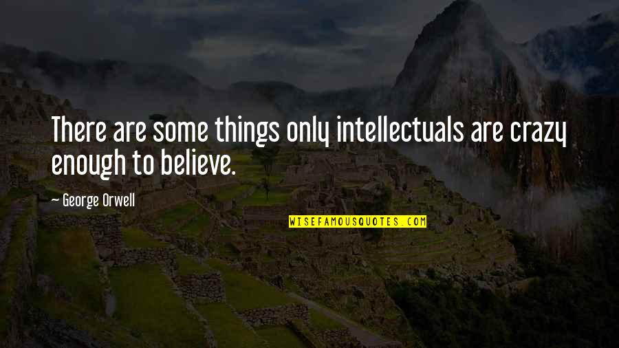 Yes I'm Crazy Quotes By George Orwell: There are some things only intellectuals are crazy