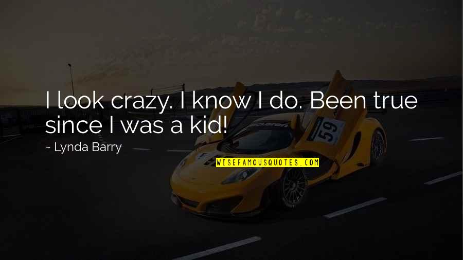 Yes I'm Crazy Quotes By Lynda Barry: I look crazy. I know I do. Been