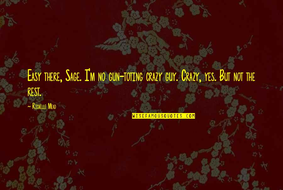 Yes I'm Crazy Quotes By Richelle Mead: Easy there, Sage. I'm no gun-toting crazy guy.
