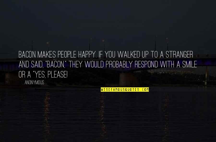 Yes Please Quotes By Anonymous: Bacon makes people happy. If you walked up