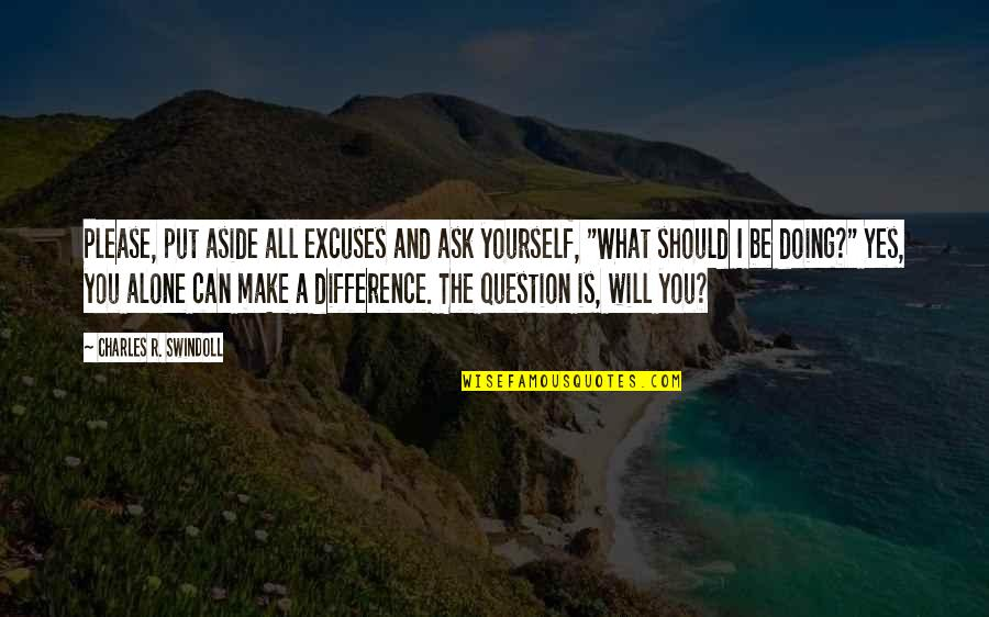 Yes Please Quotes By Charles R. Swindoll: Please, put aside all excuses and ask yourself,