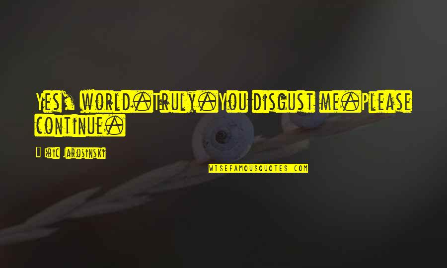 Yes Please Quotes By Eric Jarosinski: Yes, world.Truly.You disgust me.Please continue.