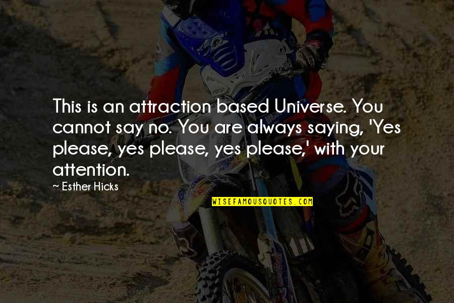 Yes Please Quotes By Esther Hicks: This is an attraction based Universe. You cannot