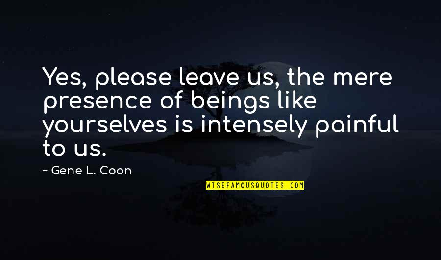 Yes Please Quotes By Gene L. Coon: Yes, please leave us, the mere presence of