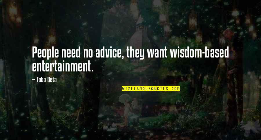 Yes Please Quotes By Toba Beta: People need no advice, they want wisdom-based entertainment.