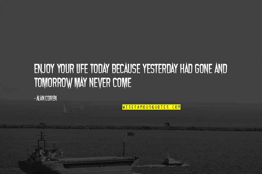 Yesterday And Today Quotes By Alan Coren: Enjoy your life today because yesterday had gone