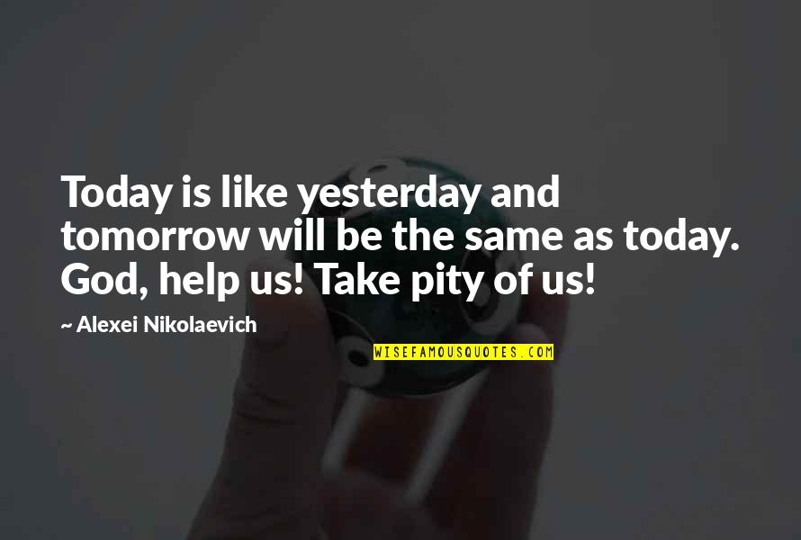 Yesterday And Today Quotes By Alexei Nikolaevich: Today is like yesterday and tomorrow will be
