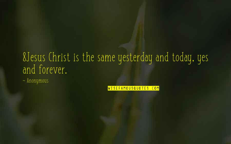 Yesterday And Today Quotes By Anonymous: 8Jesus Christ is the same yesterday and today,