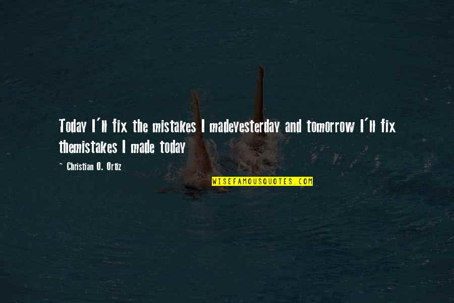 Yesterday And Today Quotes By Christian O. Ortiz: Today I'll fix the mistakes I madeyesterday and