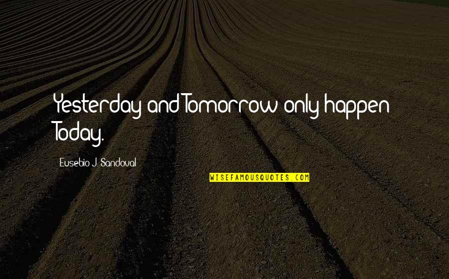 Yesterday And Today Quotes By Eusebio J. Sandoval: Yesterday and Tomorrow only happen Today.