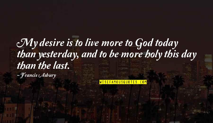 Yesterday And Today Quotes By Francis Asbury: My desire is to live more to God