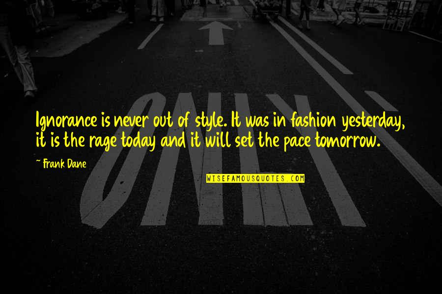 Yesterday And Today Quotes By Frank Dane: Ignorance is never out of style. It was