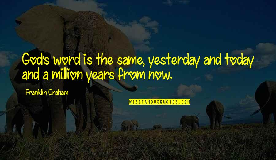 Yesterday And Today Quotes By Franklin Graham: God's word is the same, yesterday and today