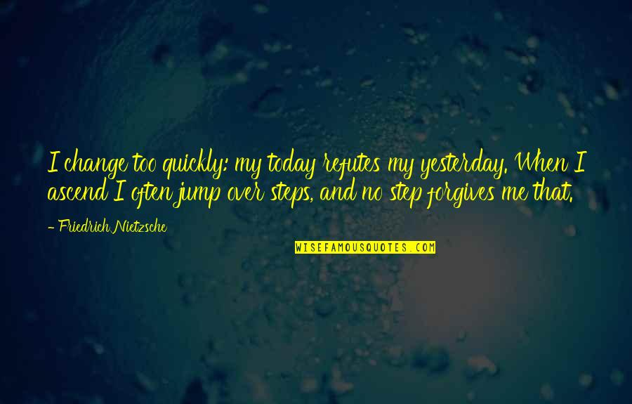 Yesterday And Today Quotes By Friedrich Nietzsche: I change too quickly: my today refutes my