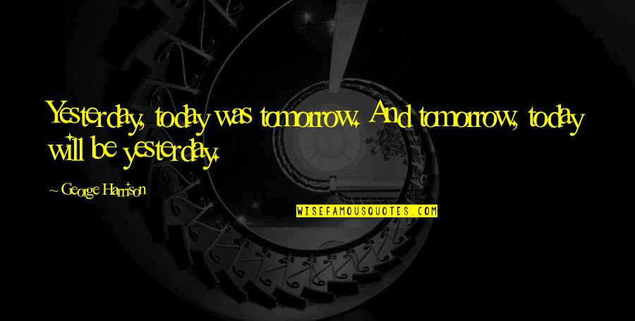 Yesterday And Today Quotes By George Harrison: Yesterday, today was tomorrow. And tomorrow, today will